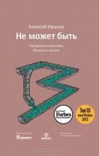 Алексей Николаевич Иванов - Не может быть. Парадоксы в рекламе, бизнесе и жизни