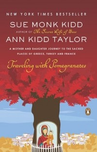 Sue Monk Kidd - Traveling with Pomegranates: A Mother and Daughter Journey to the Sacred Places of Greece, Turkey, and France