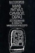 В. Н. Топоров - Миф. Ритуал. Символ. Образ. Исследования в области мифопоэтического