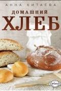 Анна Китаева - Домашний хлеб