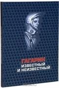 Михаил Комарчук - Гагарин известный и неизвестный