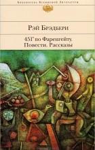 Рэй Брэдбери - 451° по Фаренгейту. Повести. Рассказы (сборник)