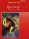 Александр Грин - Нежный роман