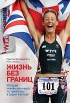 Крисси Веллингтон - Жизнь без границ. История чемпионки мира по триатлону в серии Ironman