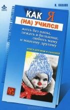 Игорь Вячеславович Павлов - Как я (на)учился жить без папы, лежать в больнице, любить маму и многому другому