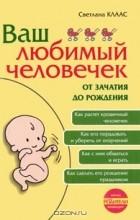 Светлана Клаас - Ваш любимый человечек от зачатия до рождения