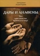 Протодиакон Андрей Кураев - Дары и анафемы. Что христианство принесло в мир?