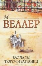 М. Веллер - Баллады тюрем и заграниц (сборник)