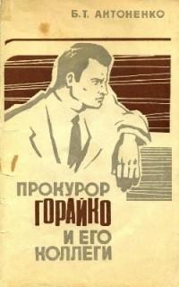 Борис Тихонович Антоненко - Прокурор Горайко и его коллеги