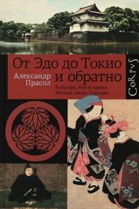 Александр Прасол - От Эдо до Токио и обратно. Культура, быт и нравы Японии эпохи Токугава