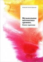 Алексей Насретдинов - Музыкальная математика древних. Поиск гармонии