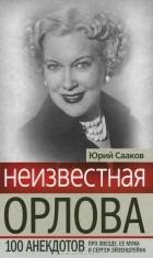 Юрий Сааков - Неизвестная Орлова. 100 анекдотов про звезду, ее мужа и Сергея Эйзенштейна