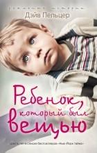 Дэйв Пельцер - Ребенок, который был вещью. Изувеченное детство