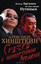 Александр Хинштейн - Сказка о потерянном времени. Почему Брежнев не смог стать Путиным