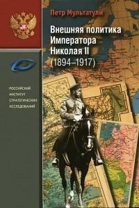 Петр Мультатули - Внешняя политика императора Николая II (1894-1917)