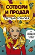 Светлана Воинская - Сотвори и продай! Как превратить хобби в Дело и добиться успеха