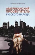 Иеромонах Серафим (Роуз) - Американский просветитель русского народа (сборник)