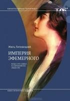 Жиль Липовецки - Империя эфемерного. Мода и ее судьба в современном обществе