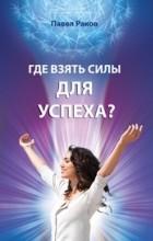 Павел Раков - Где взять силы для успеха