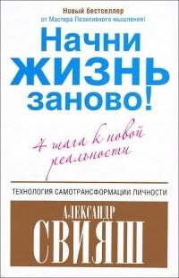 Александр Свияш - Начни жизнь заново! 4 шага к новой реальности