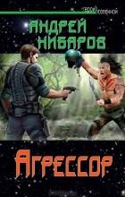 Андрей Нибаров - Агрессор