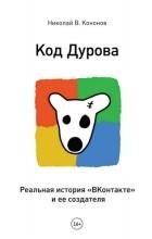 Николай Викторович Кононов - Код Дурова. Реальная история «ВКонтакте» и ее создателя
