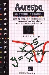 - Алгебра. Сборник заданий для проведения письменного экзамена по алгебре за курс основной школы. 9 кл