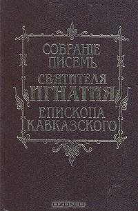 — Собрание писем Святителя Игнатия (Брянчанинова) епископа Кавказского и Черноморского