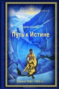 Борис Николаевич Абрамов - Путь к Истине. Записи 1962-1963 гг.