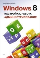 Денис Колисниченко — Windows 8. Настройка, работа, администрирование