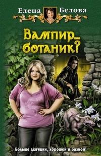Елена Белова - Вампир...ботаник?
