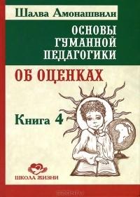 Шалва Амонашвили - Основы гуманной педагогики. В 20 книгах. Книга 4. Об оценках