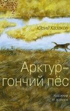 Юрий Казаков - Арктур - гончий пёс. Рассказы