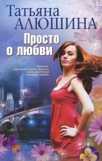 Татьяна Алюшина - Просто о любви
