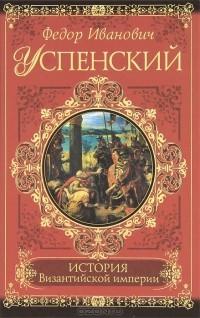 Ф. И. Успенский - История Византийской империи