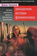 Денис Чекалов - Амазонки. Истоки феминизма