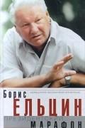 Борис Ельцин - Президентский марафон. Размышления, воспоминания, впечатления