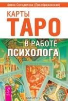 Алена Солодилова (Преображенская) - Карты Таро в работе психолога (сборник)