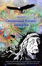 П. В. Берснев - Священный Космос Шаманов. Архаическое сознание, мировоззрение шаманизма, традиционное врачевание и растения-учителя