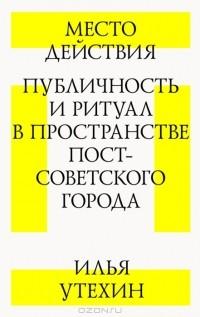 Илья Утехин - Место действия. Публичность и ритуал в пространстве постсоветского города