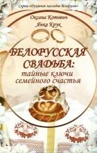 Оксана Котович, Иван Крук - Беларуская свадьба. Тайные ключи семейного счастья