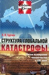 А. В. Турчин - Структура глобальной катастрофы. Риски вымирания человечества в XXI веке