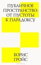 Борис Гройс - Публичное пространство. От пустоты к парадоксу