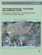 Р. В. Кадыров - Посттравматическое стрессовое расстройство (PTSD). Состояние проблемы, психодиагностика и психологическая помощь