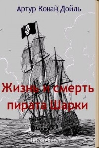 Артур Конан Дойл - Жизнь и смерть пирата Шарки