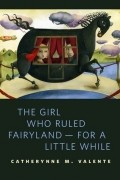 Catherynne M. Valente - The Girl Who Ruled Fairyland - For a Little While