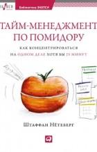Штаффан Нётеберг - Тайм-менеджмент по помидору: Как концентрироваться на одном деле хотя бы 25 минут