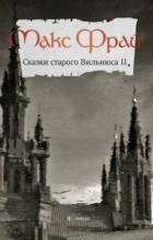 Макс Фрай - Сказки Старого Вильнюса II (сборник)