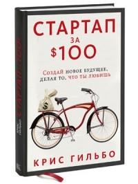 Крис Гильбо - Стартап за $100: Создай новое будущее, делая то, что ты любишь