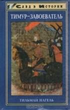 Тильман Нагель - Тимур-завоеватель и исламский мир позднего средневековья